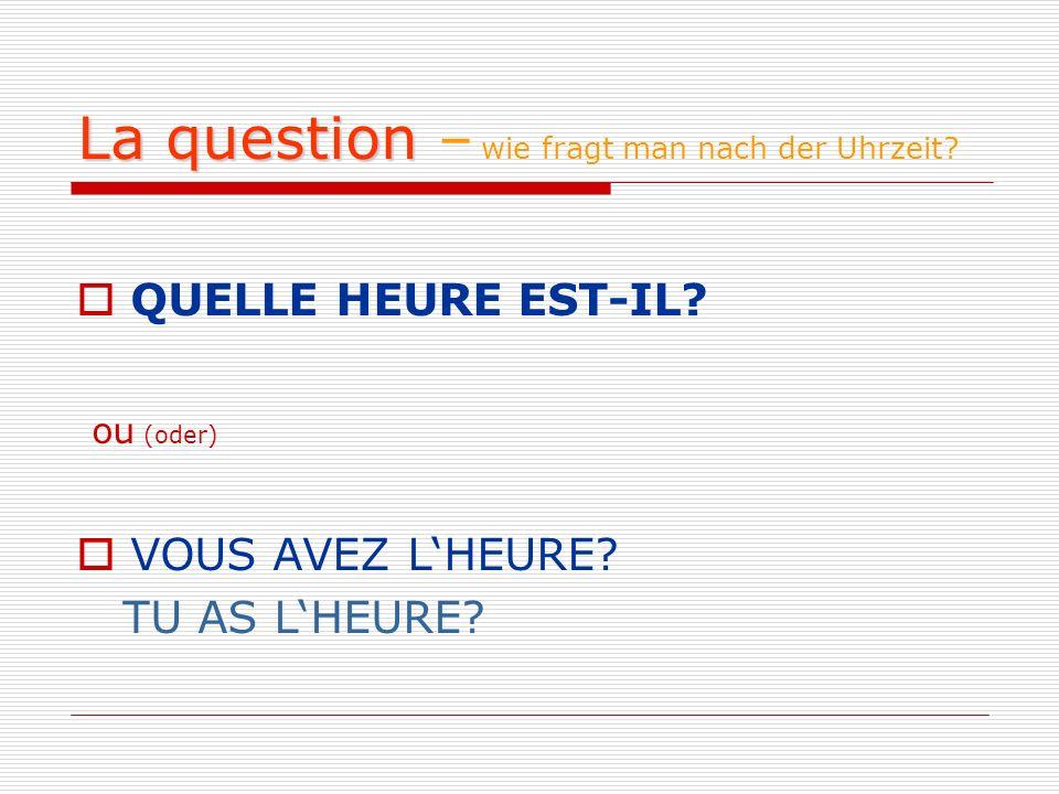 La question – wie fragt man nach der Uhrzeit? QUELLE HEURE EST-IL? ou (oder) VOUS AVEZ LHEURE? TU AS LHEURE?