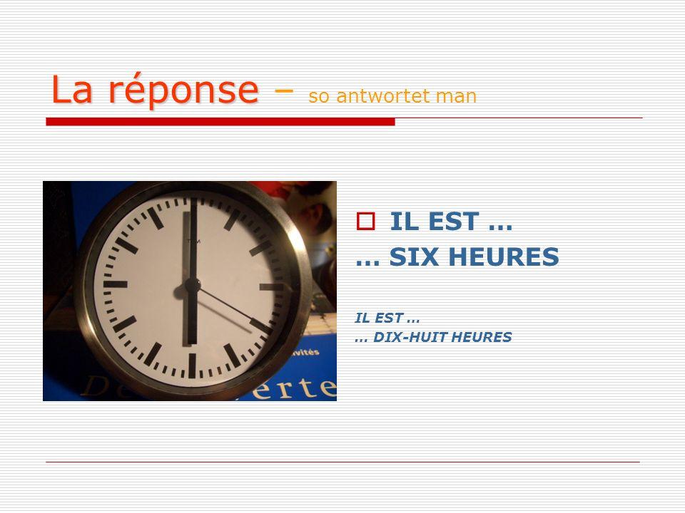 La réponse La réponse – so antwortet man IL EST … … SIX HEURES IL EST … … DIX-HUIT HEURES