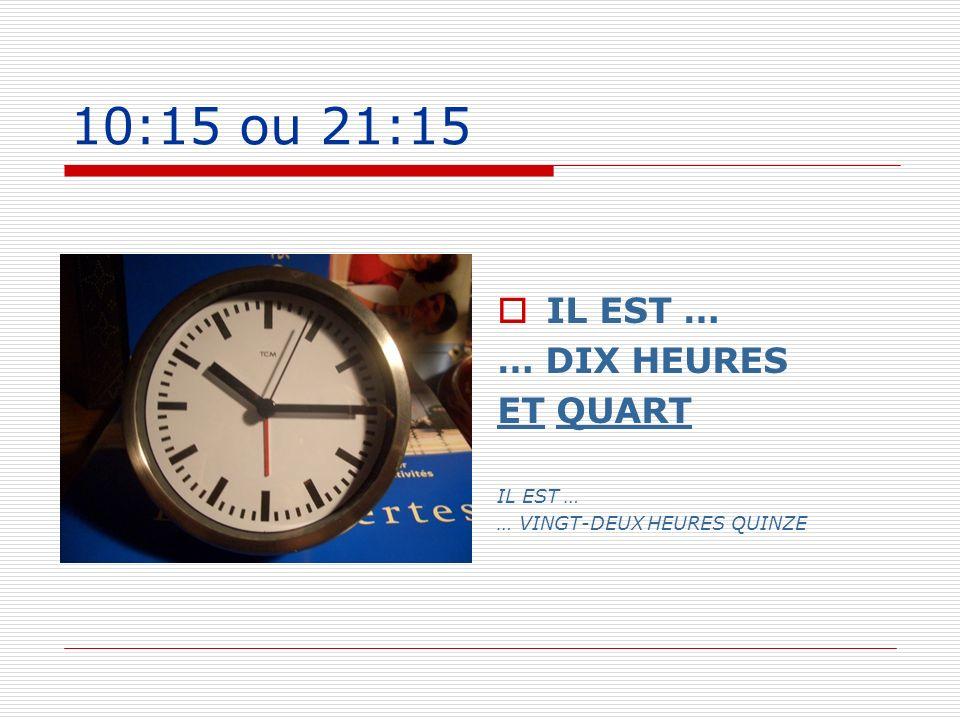 10:15 ou 21:15 IL EST … … DIX HEURES ET QUART IL EST … … VINGT-DEUX HEURES QUINZE
