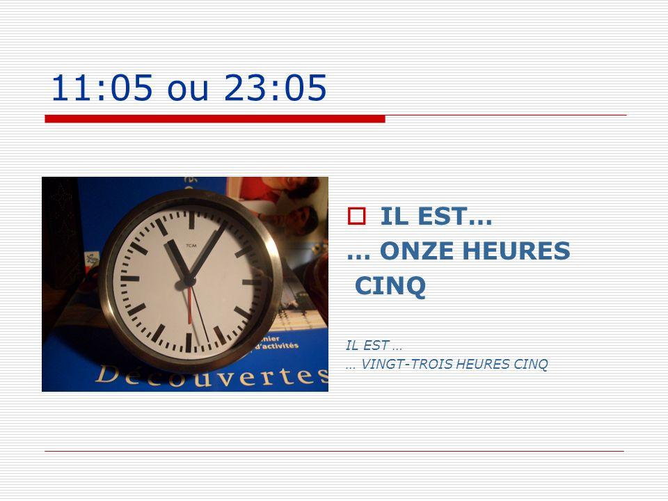 11:05 ou 23:05 IL EST… … ONZE HEURES CINQ IL EST … … VINGT-TROIS HEURES CINQ