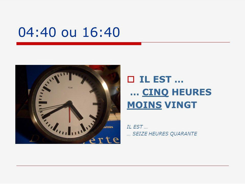 04:40 ou 16:40 IL EST … … CINQ HEURES MOINS VINGT IL EST … … SEIZE HEURES QUARANTE