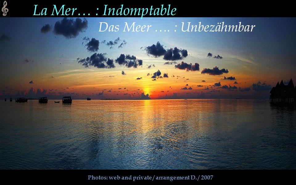Photos: web and private / arrangement D. / 2007 La Mer… : Indomptable Das Meer …. : Unbezähmbar