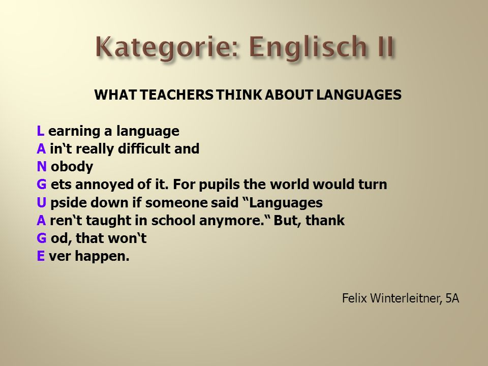 Kategorie: Englisch II WHAT TEACHERS THINK ABOUT LANGUAGES L earning a language A int really difficult and N obody G ets annoyed of it.