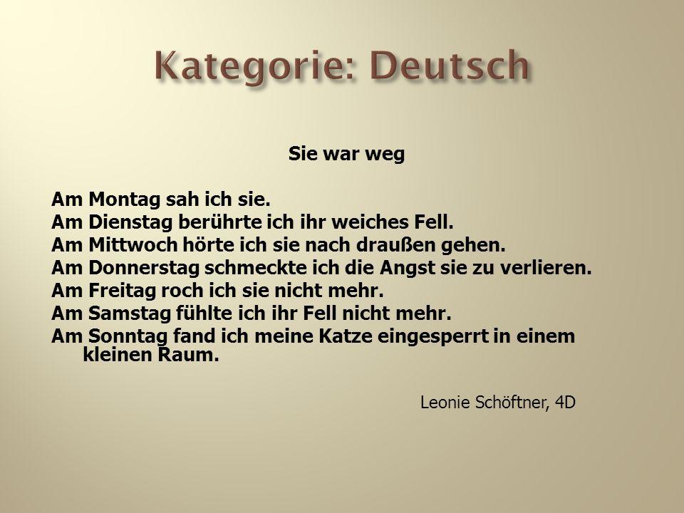 Kategorie: Deutsch Sie war weg Am Montag sah ich sie. Am Dienstag berührte ich ihr weiches Fell. Am Mittwoch hörte ich sie nach draußen gehen. Am Donn