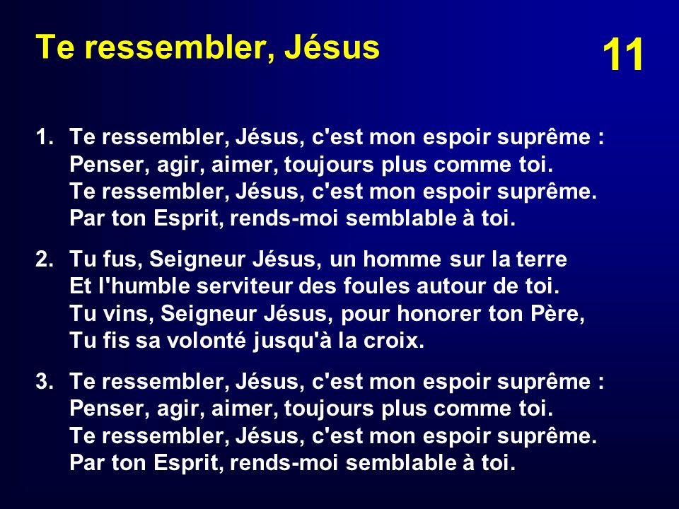 11 Te ressembler, Jésus 1.Te ressembler, Jésus, c'est mon espoir suprême : Penser, agir, aimer, toujours plus comme toi. Te ressembler, Jésus, c'est m