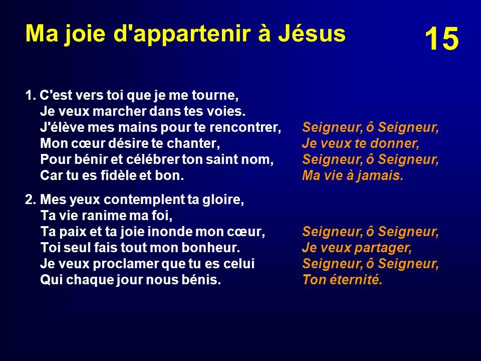 15 Ma joie d'appartenir à Jésus 1. C'est vers toi que je me tourne, Je veux marcher dans tes voies. J'élève mes mains pour te rencontrer, Mon cœur dés