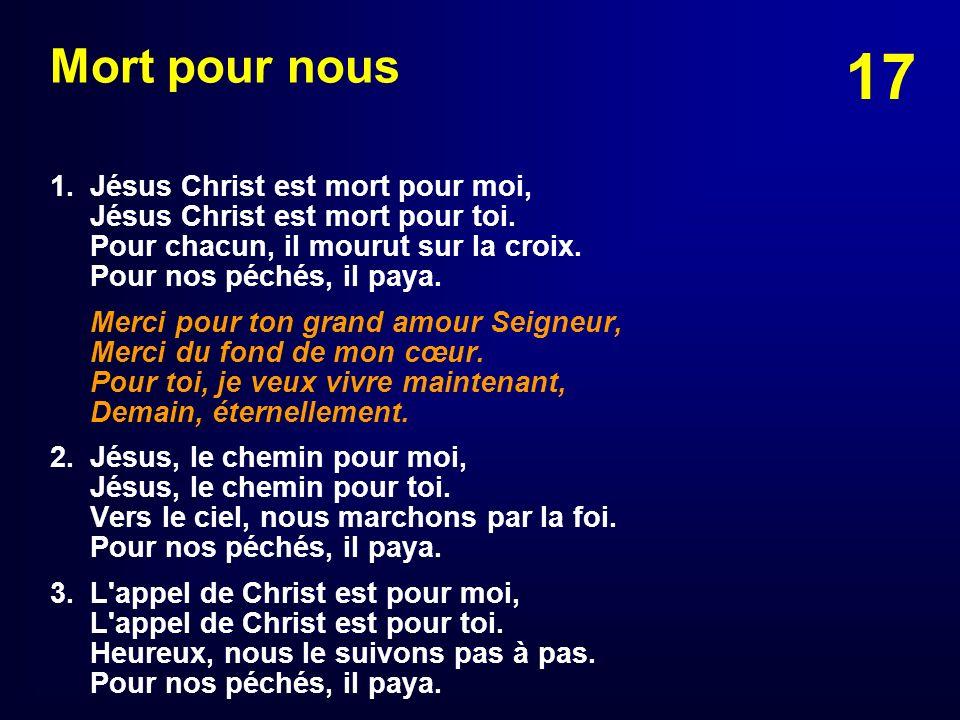 17 Mort pour nous 1. Jésus Christ est mort pour moi, Jésus Christ est mort pour toi. Pour chacun, il mourut sur la croix. Pour nos péchés, il paya. Me