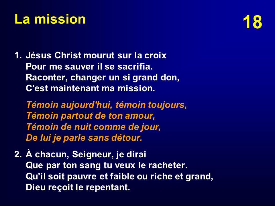 18 La mission 1. Jésus Christ mourut sur la croix Pour me sauver il se sacrifia. Raconter, changer un si grand don, C'est maintenant ma mission. Témoi