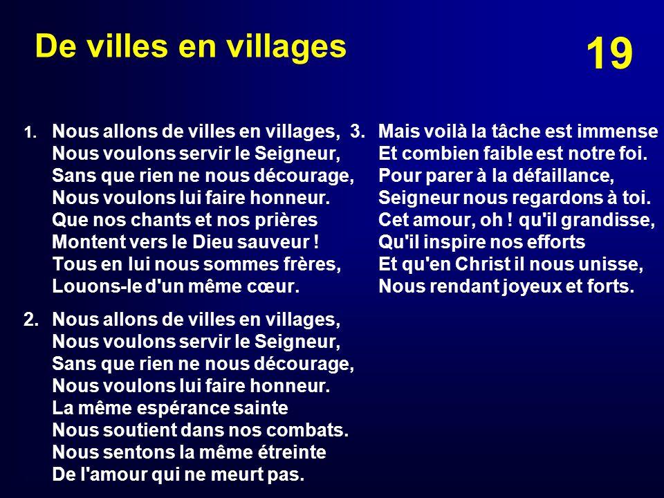 19 De villes en villages 1. Nous allons de villes en villages, Nous voulons servir le Seigneur, Sans que rien ne nous décourage, Nous voulons lui fair