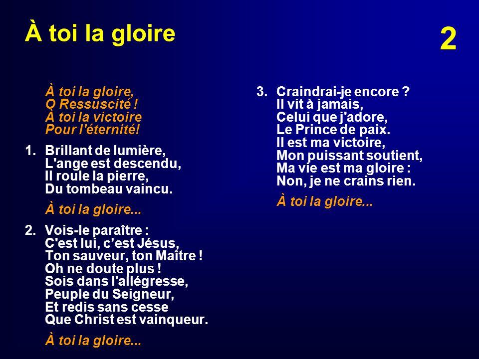 2 À toi la gloire À toi la gloire, O Ressuscité ! À toi la victoire Pour l'éternité! 1. Brillant de lumière, L'ange est descendu, Il roule la pierre,