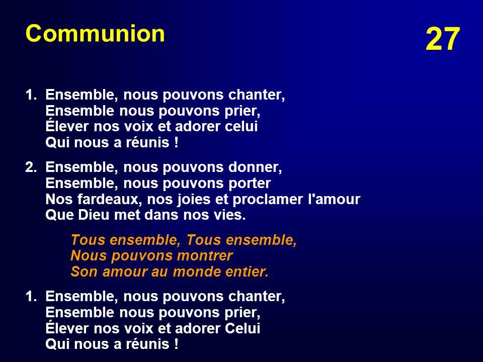 27 Communion 1. Ensemble, nous pouvons chanter, Ensemble nous pouvons prier, Élever nos voix et adorer celui Qui nous a réunis ! 2. Ensemble, nous pou