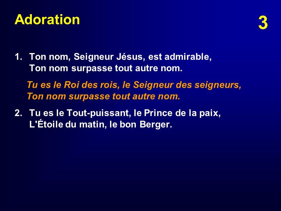 3 Adoration 1.Ton nom, Seigneur Jésus, est admirable, Ton nom surpasse tout autre nom. Tu es le Roi des rois, le Seigneur des seigneurs, Ton nom surpa
