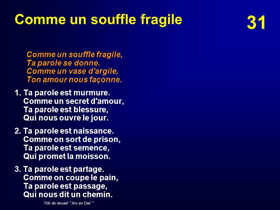 31 Comme un souffle fragile Comme un souffle fragile, Ta parole se donne. Comme un vase d'argile, Ton amour nous façonne. 1. Ta parole est murmure. Co
