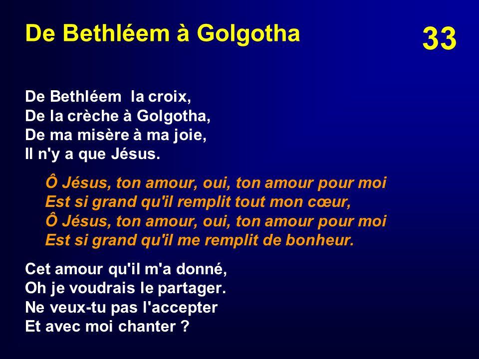 33 De Bethléem à Golgotha De Bethléem la croix, De la crèche à Golgotha, De ma misère à ma joie, Il n'y a que Jésus. Ô Jésus, ton amour, oui, ton amou