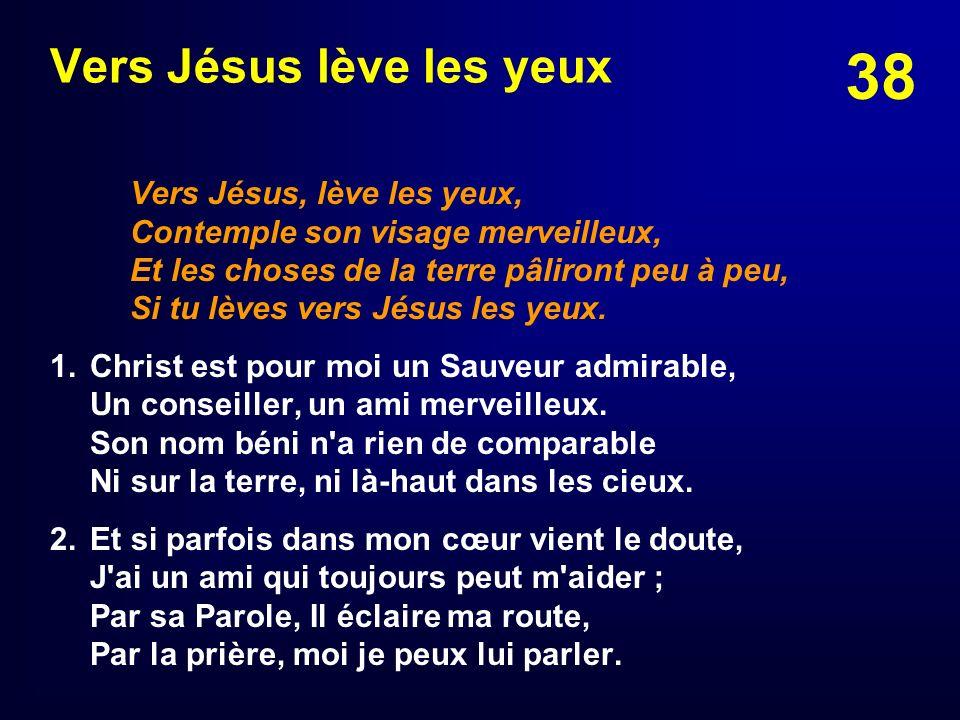38 Vers Jésus lève les yeux Vers Jésus, lève les yeux, Contemple son visage merveilleux, Et les choses de la terre pâliront peu à peu, Si tu lèves ver