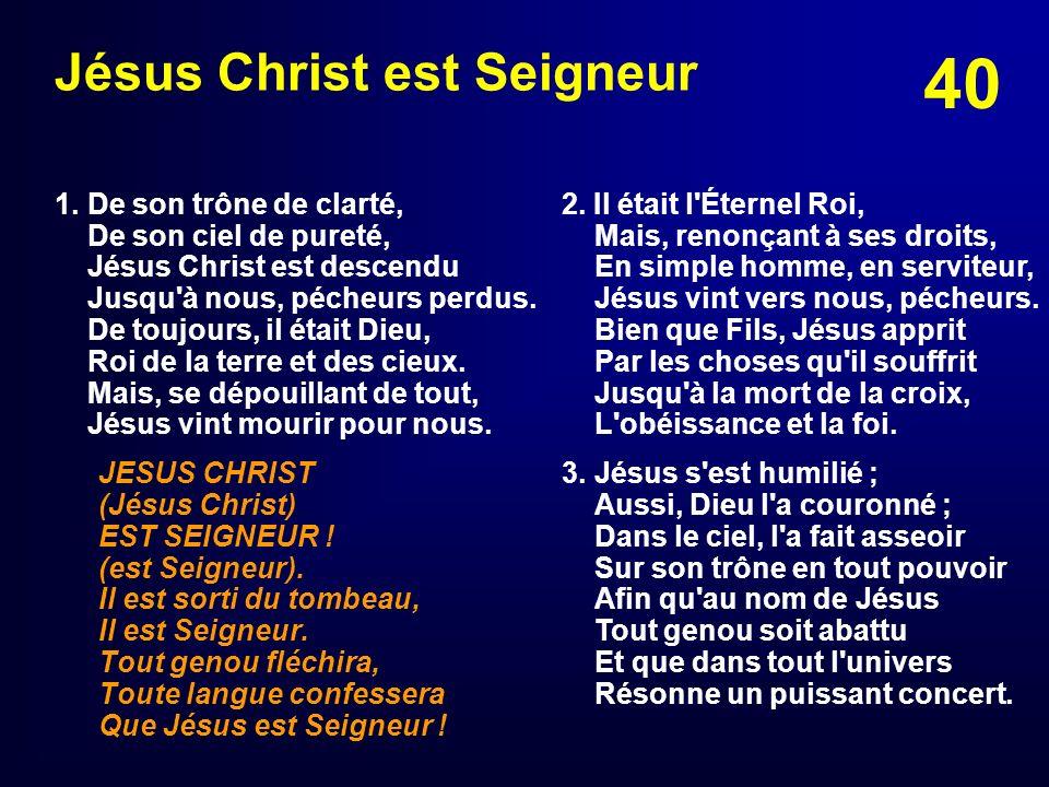 40 Jésus Christ est Seigneur 1. De son trône de clarté, De son ciel de pureté, Jésus Christ est descendu Jusqu'à nous, pécheurs perdus. De toujours, i