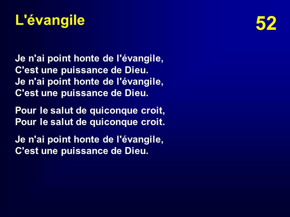 52 L'évangile Je n'ai point honte de l'évangile, C'est une puissance de Dieu. Pour le salut de quiconque croit, Pour le salut de quiconque croit. Je n