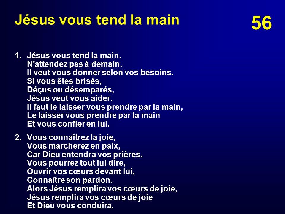 56 Jésus vous tend la main 1. Jésus vous tend la main. N'attendez pas à demain. Il veut vous donner selon vos besoins. Si vous êtes brisés, Déçus ou d