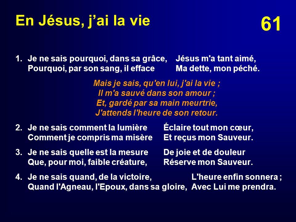 61 En Jésus, jai la vie 1. Je ne sais pourquoi, dans sa grâce,Jésus m'a tant aimé, Pourquoi, par son sang, il efface Ma dette, mon péché. Mais je sais