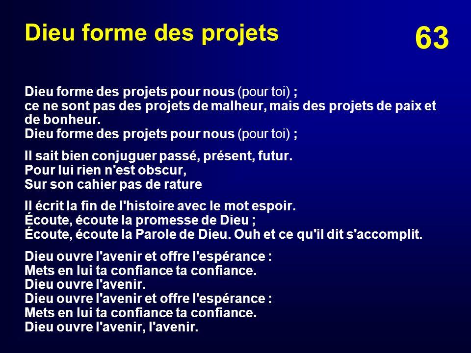 63 Dieu forme des projets Dieu forme des projets pour nous (pour toi) ; ce ne sont pas des projets de malheur, mais des projets de paix et de bonheur.