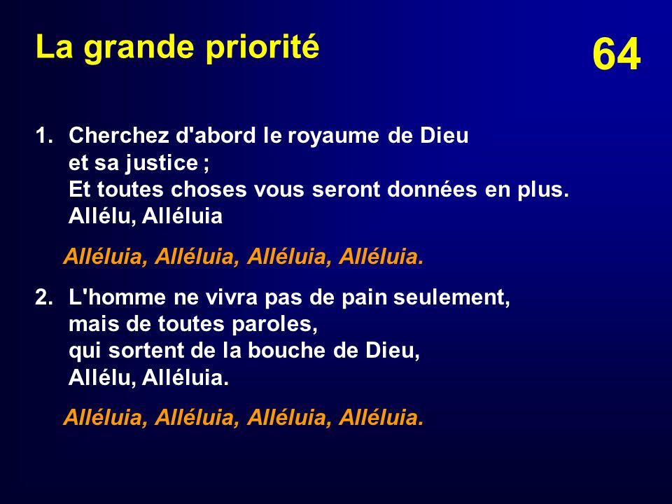 64 La grande priorité 1.Cherchez d'abord le royaume de Dieu et sa justice ; Et toutes choses vous seront données en plus. Allélu, Alléluia Alléluia, A