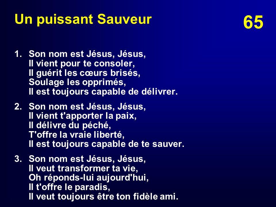 65 Un puissant Sauveur 1. Son nom est Jésus, Jésus, Il vient pour te consoler, Il guérit les cœurs brisés, Soulage les opprimés, Il est toujours capab