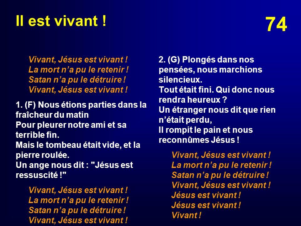 74 Il est vivant ! Vivant, Jésus est vivant ! La mort na pu le retenir ! Satan na pu le détruire ! Vivant, Jésus est vivant ! 1. (F) Nous étions parti
