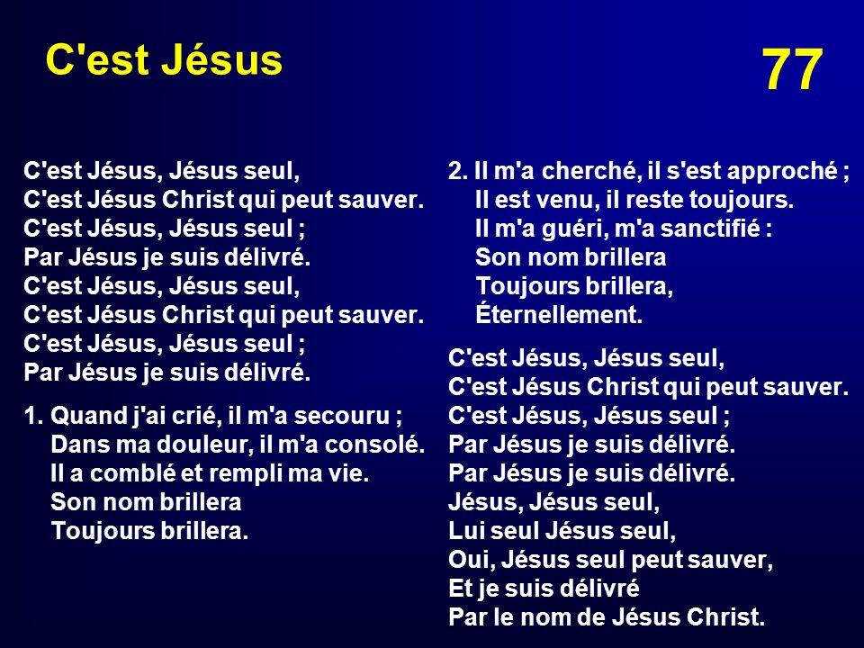 77 C'est Jésus C'est Jésus, Jésus seul, C'est Jésus Christ qui peut sauver. C'est Jésus, Jésus seul ; Par Jésus je suis délivré. 1.Quand j'ai crié, il