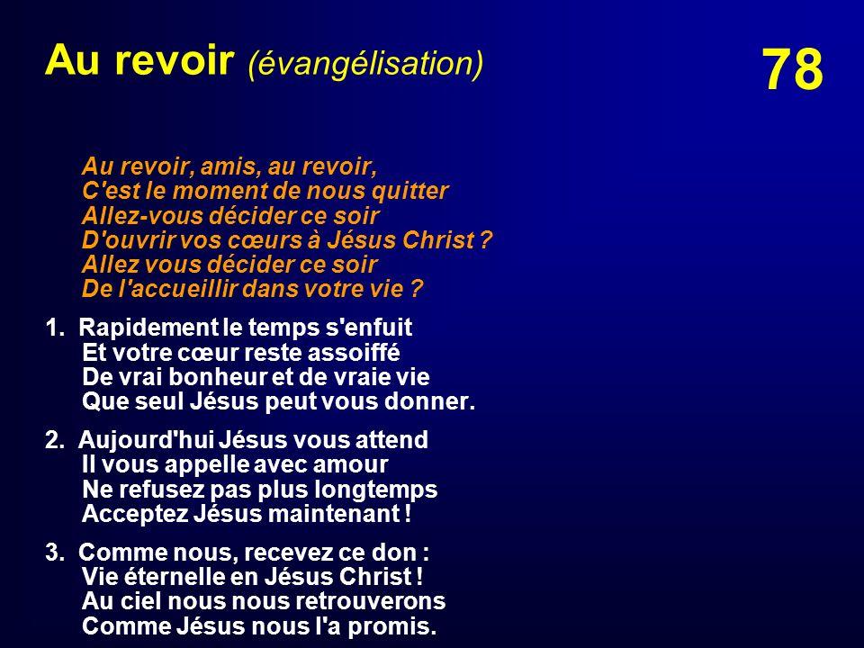 78 Au revoir (évangélisation) Au revoir, amis, au revoir, C'est le moment de nous quitter Allez-vous décider ce soir D'ouvrir vos cœurs à Jésus Christ