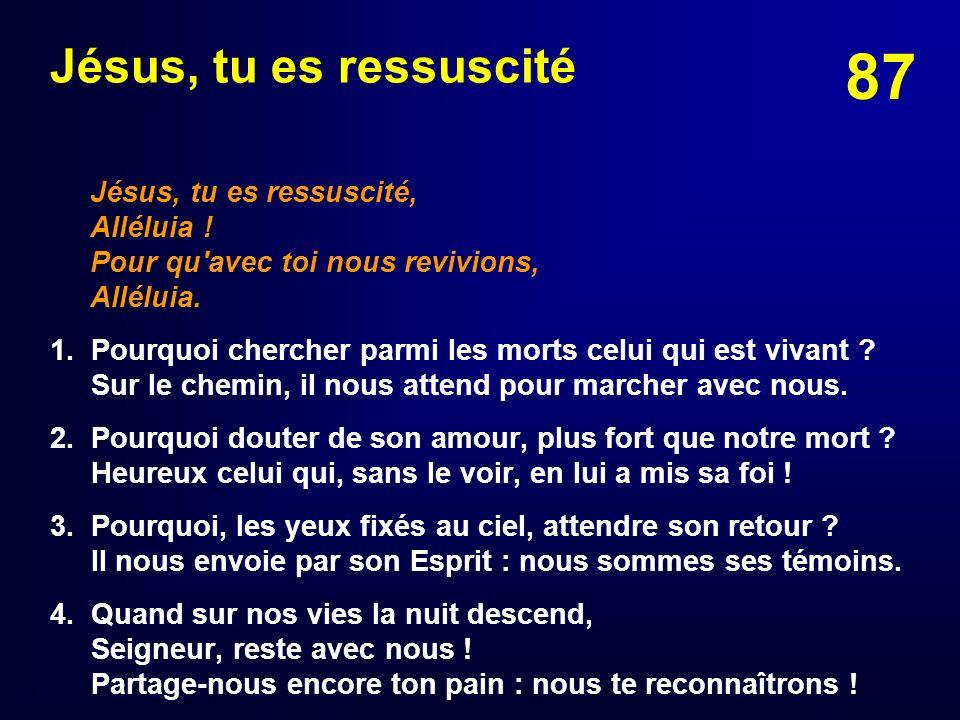 87 Jésus, tu es ressuscité Jésus, tu es ressuscité, Alléluia ! Pour qu'avec toi nous revivions, Alléluia. 1. Pourquoi chercher parmi les morts celui q