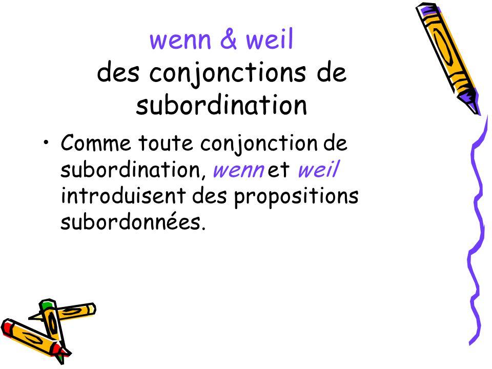 wenn & weil des conjonctions de subordination Comme toute conjonction de subordination, wenn et weil introduisent des propositions subordonnées.