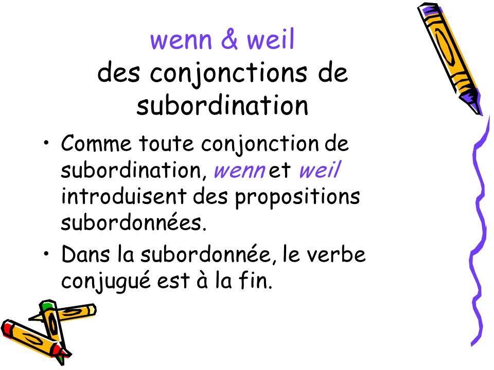 wenn & weil des conjonctions de subordination Comme toute conjonction de subordination, wenn et weil introduisent des propositions subordonnées. Dans
