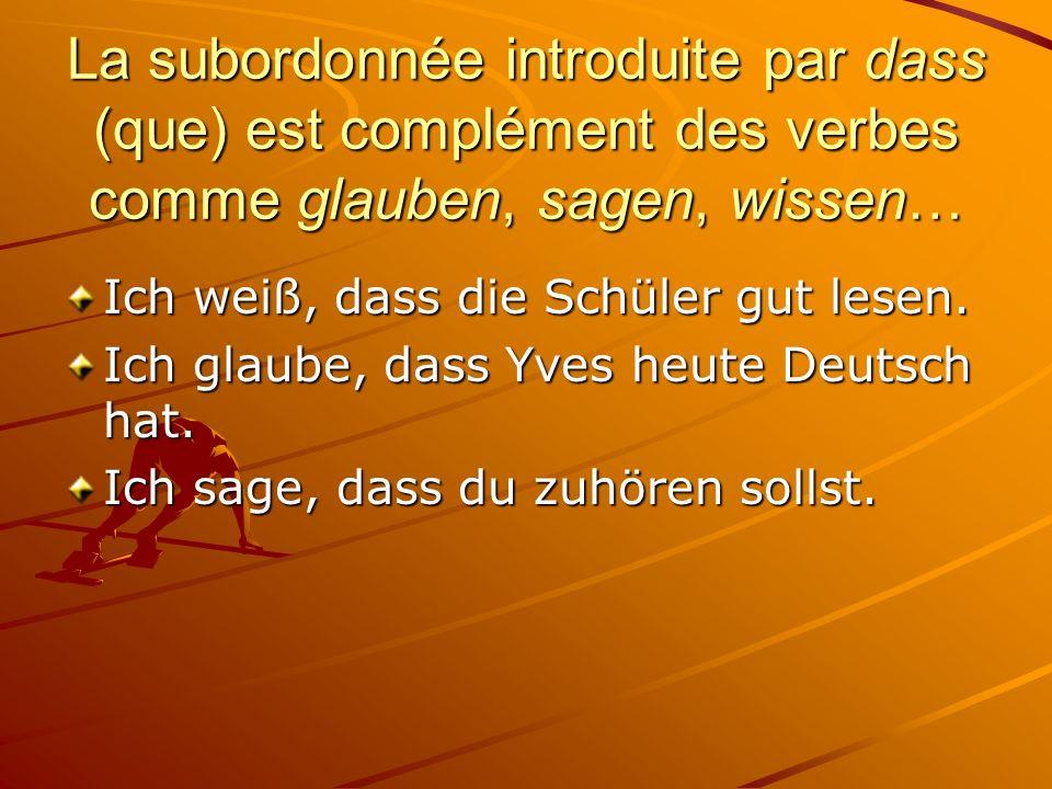 La subordonnée introduite par dass (que) est complément des verbes comme glauben, sagen, wissen… Ich weiß, dass die Schüler gut lesen.
