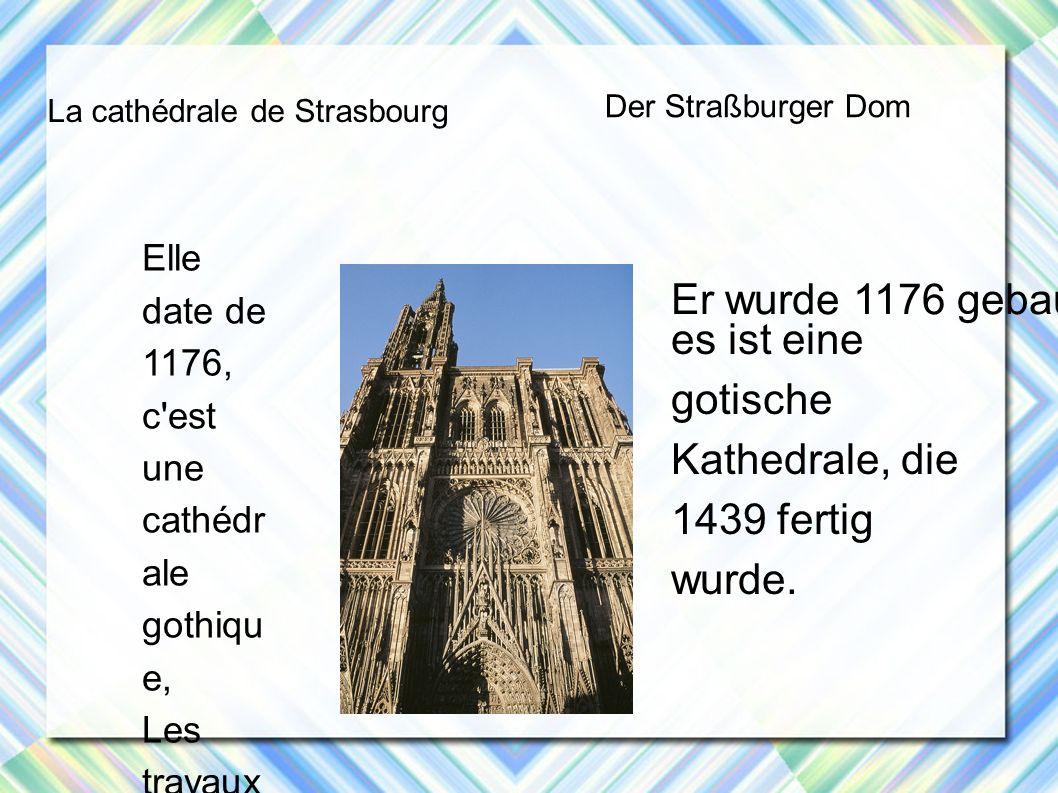La cathédrale de Strasbourg Der Straßburger Dom Elle date de 1176, c est une cathédr ale gothiqu e, Les travaux se sont terminé s en 1439, Er wurde 1176 gebaut, es ist eine gotische Kathedrale, die 1439 fertig wurde.