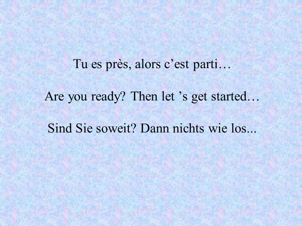 Tu es près, alors cest parti… Are you ready. Then let s get started… Sind Sie soweit.