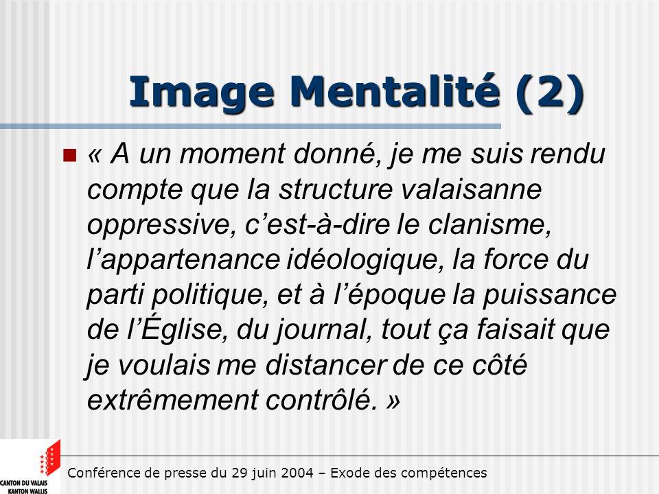 Conférence de presse du 29 juin 2004 – Exode des compétences Image Mentalité (2) « A un moment donné, je me suis rendu compte que la structure valaisanne oppressive, cest-à-dire le clanisme, lappartenance idéologique, la force du parti politique, et à lépoque la puissance de lÉglise, du journal, tout ça faisait que je voulais me distancer de ce côté extrêmement contrôlé.