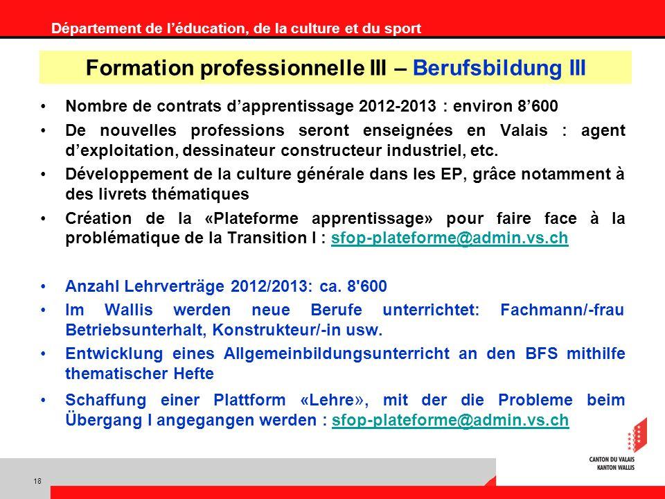 Département de léducation, de la culture et du sport Nombre de contrats dapprentissage 2012-2013 : environ 8600 De nouvelles professions seront enseignées en Valais : agent dexploitation, dessinateur constructeur industriel, etc.