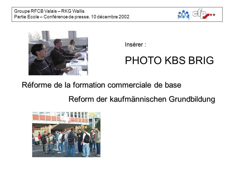Groupe RFCB Valais – RKG Wallis Partie Ecole – Conférence de presse, 10 décembre 2002 Insérer : PHOTO KBS BRIG Réforme de la formation commerciale de base Reform der kaufmännischen Grundbildung