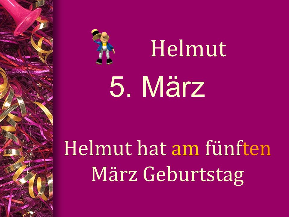 5. März Helmut Helmut hat am fünften März Geburtstag