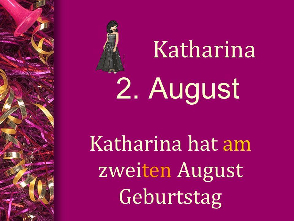 2. August Katharina Katharina hat am zweiten August Geburtstag