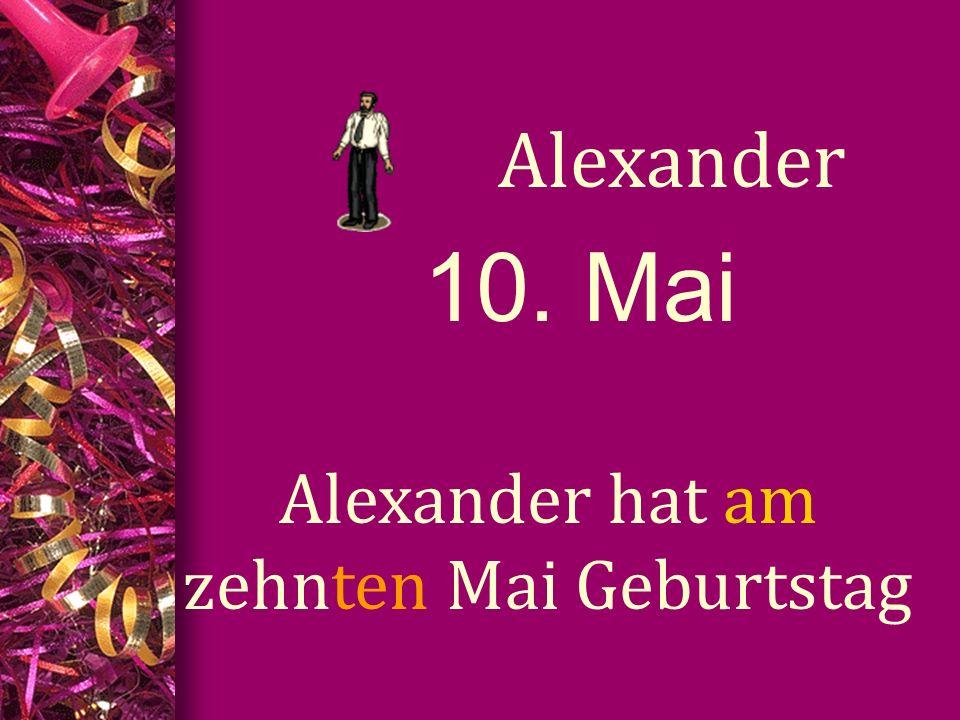 10. Mai Alexander Alexander hat am zehnten Mai Geburtstag