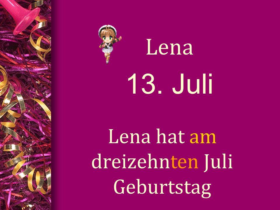 13. Juli Lena Lena hat am dreizehnten Juli Geburtstag