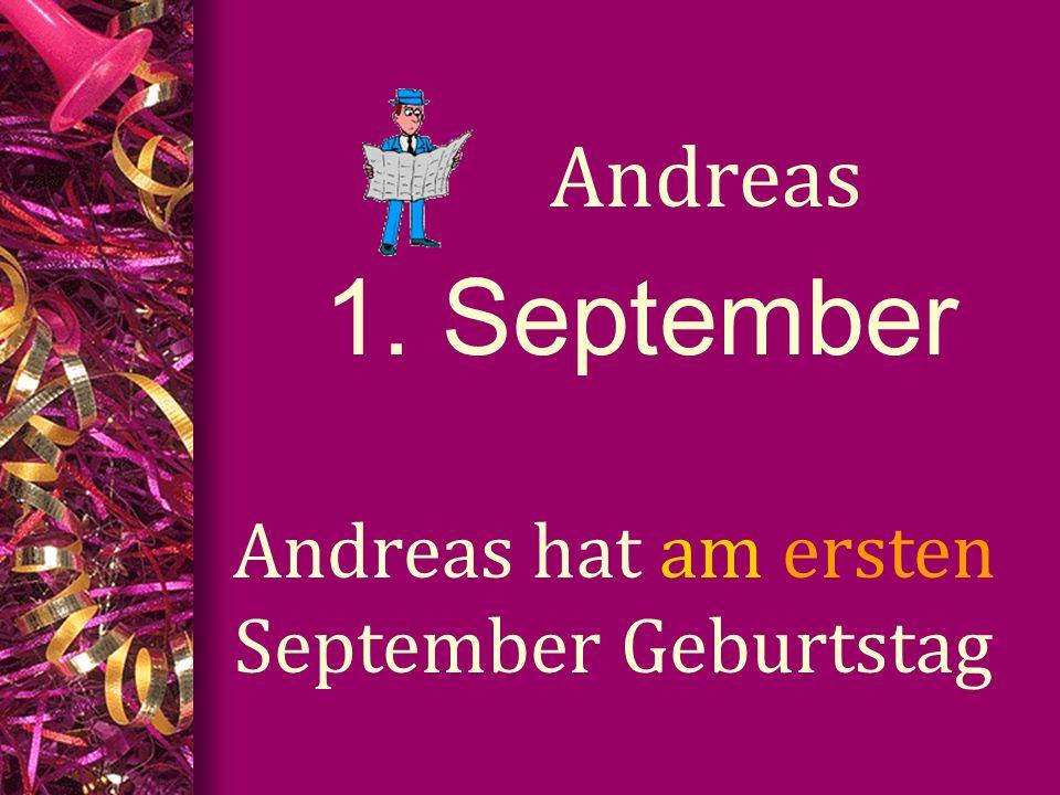 1. September Andreas Andreas hat am ersten September Geburtstag