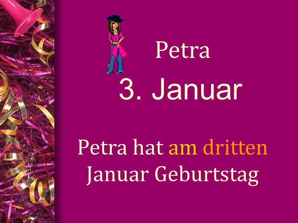 3. Januar Petra Petra hat am dritten Januar Geburtstag