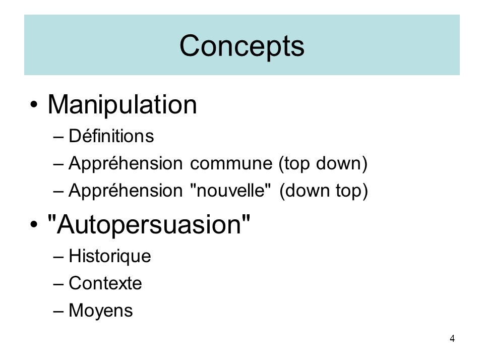 4 Concepts Manipulation –Définitions –Appréhension commune (top down) –Appréhension nouvelle (down top) Autopersuasion –Historique –Contexte –Moyens
