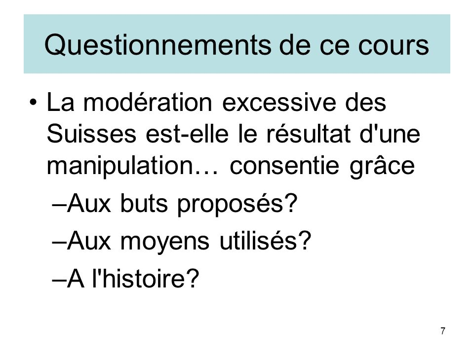 7 Questionnements de ce cours La modération excessive des Suisses est-elle le résultat d une manipulation… consentie grâce –Aux buts proposés.