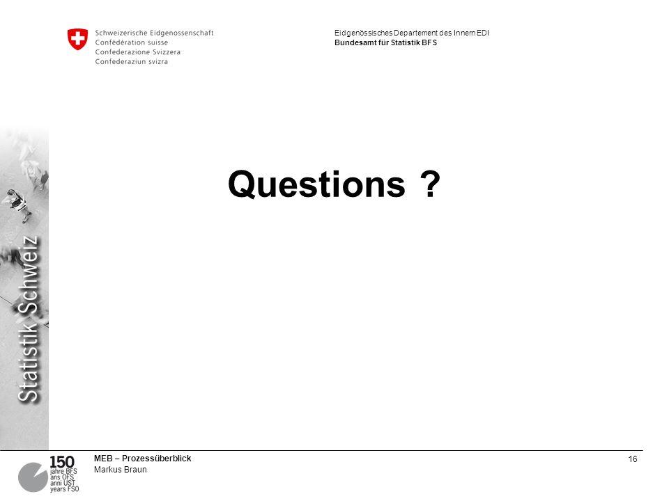 16 MEB – Prozessüberblick Markus Braun Eidgenössisches Departement des Innern EDI Bundesamt für Statistik BFS Questions