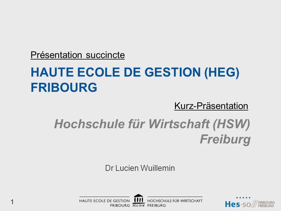 HAUTE ECOLE DE GESTION (HEG) FRIBOURG Dr Lucien Wuillemin Présentation succincte Hochschule für Wirtschaft (HSW) Freiburg Kurz-Präsentation 1