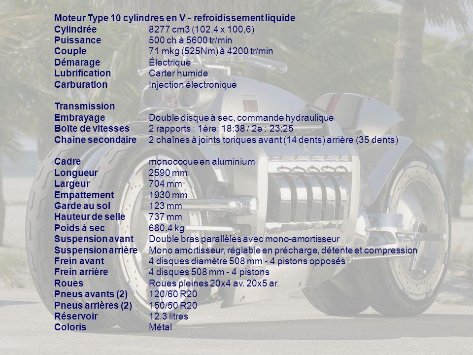 Moteur Type 10 cylindres en V - refroidissement liquide Cylindrée8277 cm3 (102,4 x 100,6) Puissance500 ch à 5600 tr/min Couple71 mkg (525Nm) à 4200 tr/min DémarageÉlectrique LubrificationCarter humide CarburationInjection électronique Transmission EmbrayageDouble disque à sec, commande hydraulique Boîte de vitesses2 rapports : 1ère: 18:38 / 2e : 23:25 Chaîne secondaire2 chaînes à joints toriques avant (14 dents) arrière (35 dents) Cadremonocoque en aluminium Longueur2590 mm Largeur704 mm Empattement1930 mm Garde au sol123 mm Hauteur de selle737 mm Poids à sec680,4 kg Suspension avantDouble bras parallèles avec mono-amortisseur Suspension arrièreMono amortisseur, réglable en précharge, détente et compression Frein avant4 disques diamètre 508 mm - 4 pistons opposés Frein arrière4 disques 508 mm - 4 pistons RouesRoues pleines 20x4 av.