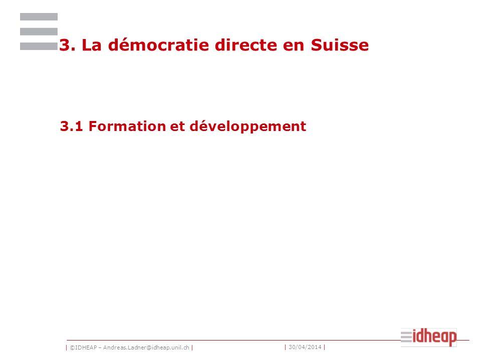 | ©IDHEAP – Andreas.Ladner@idheap.unil.ch | | 30/04/2014 | 3. La démocratie directe en Suisse 3.1 Formation et développement